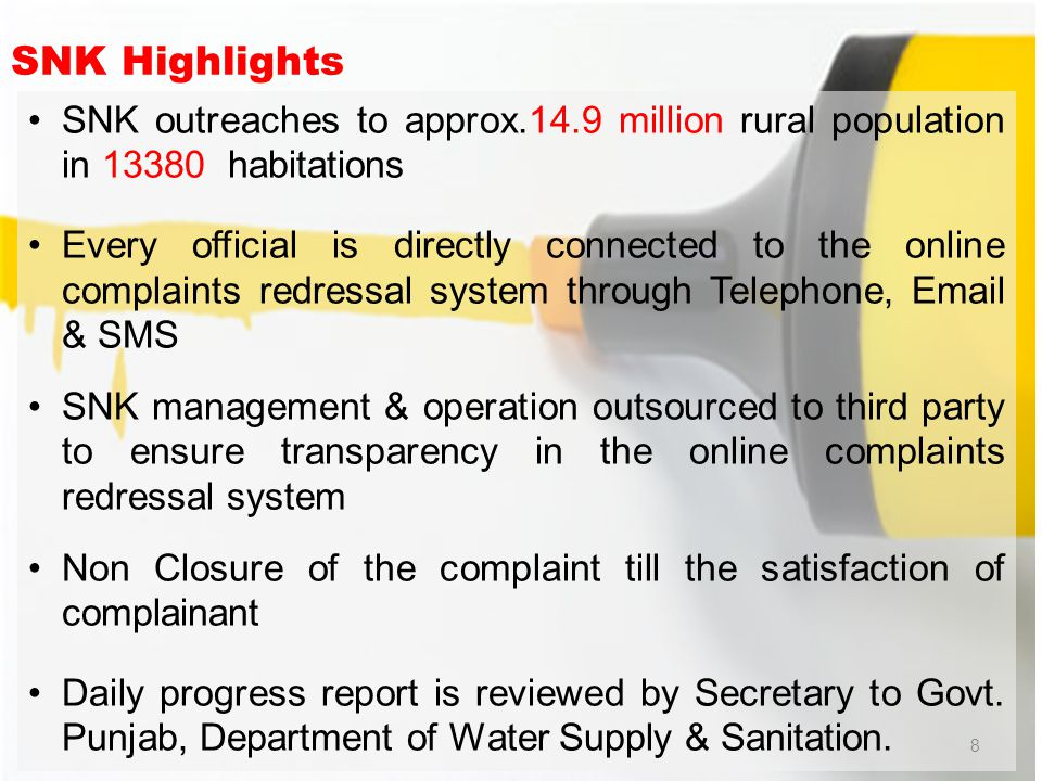 SNK Highlights SNK outreaches to approx.14.9 million rural population in 13380 habitations Every official is directly connected to the online complaints redressal system through Telephone, Email & SMS SNK management & operation outsourced to third party to ensure transparency in the online complaints redressal system Non Closure of the complaint till the satisfaction of complainant Daily progress report is reviewed by Secretary to Govt.