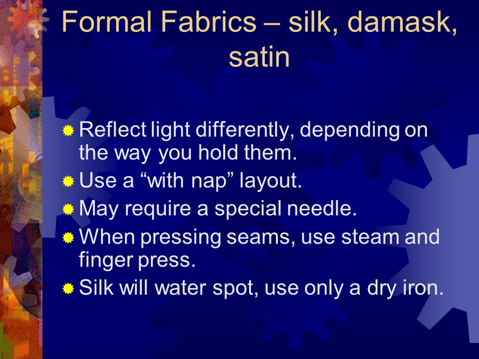 Formal Fabrics – silk, damask, satin  Reflect light differently, depending on the way you hold them.