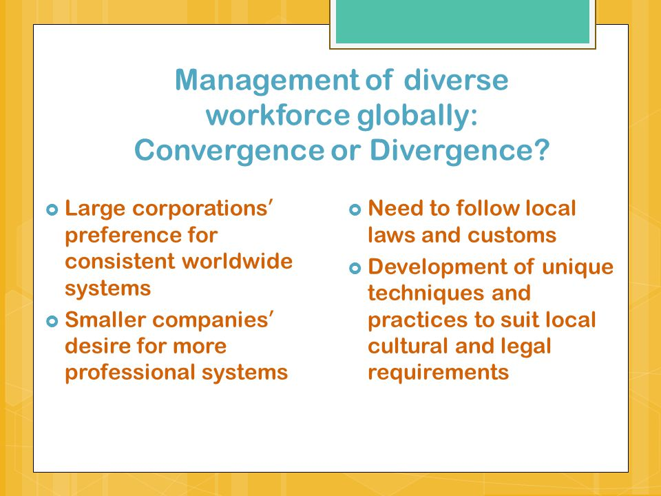 Convergence debate: One best-way approach – universalist paradigm (Brewster 2001) Globalization as the driving force: opening of world markets, deregulation, regional integration, improvements in communication and transportation 1.
