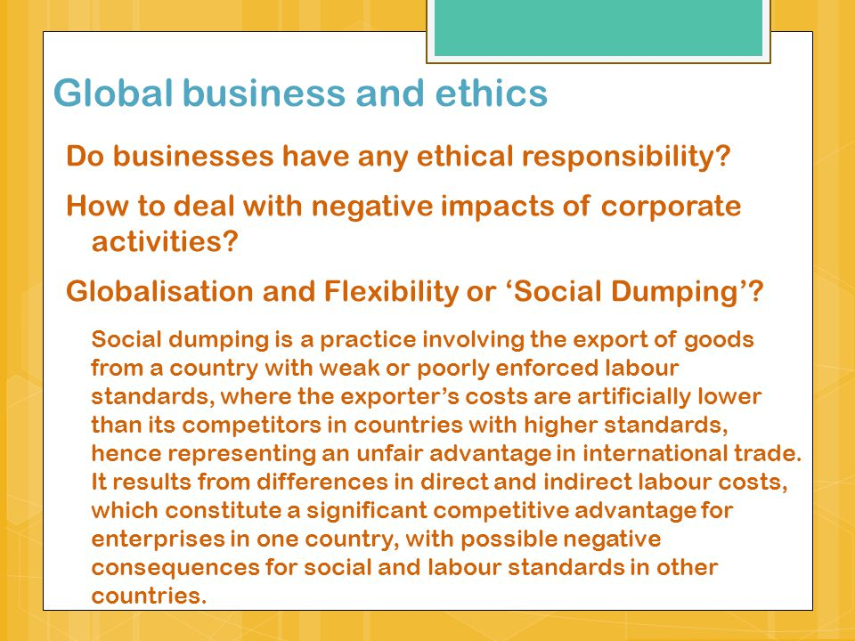 Global corporations and society Impact of corporations on communities, societies and lives of people across the globe Corporate social responsibility:  corporate actions to further some social good, beyond the interests of the firm and that which is required by law (McWilliams and Siegel 2001:117).