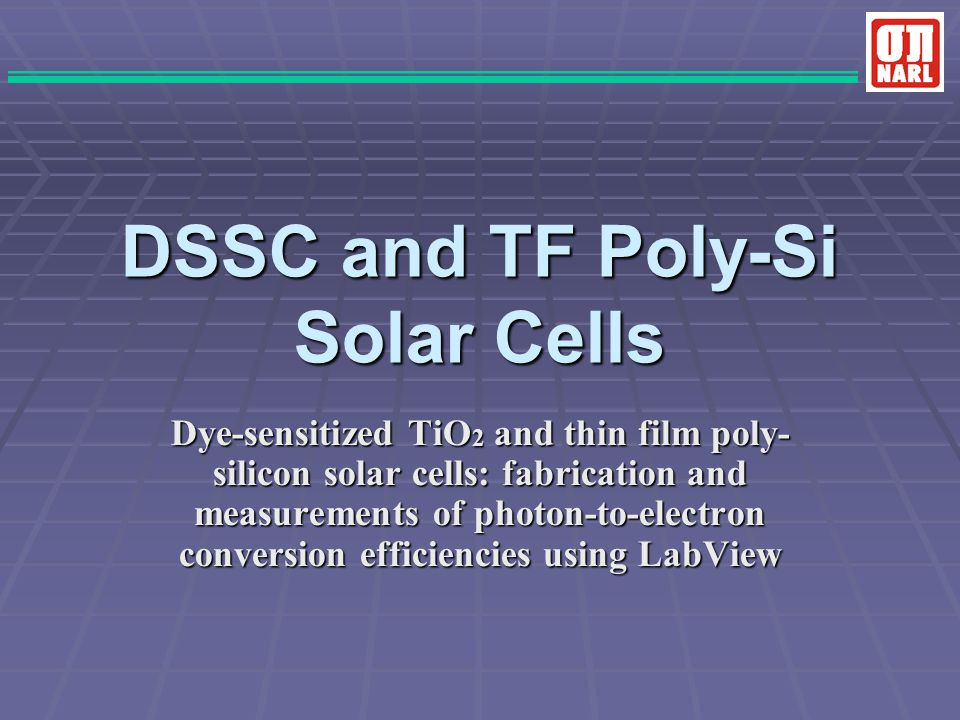DSSC and TF Poly-Si Solar Cells Dye-sensitized TiO 2 and thin film poly- silicon solar cells: fabrication and measurements of photon-to-electron conve