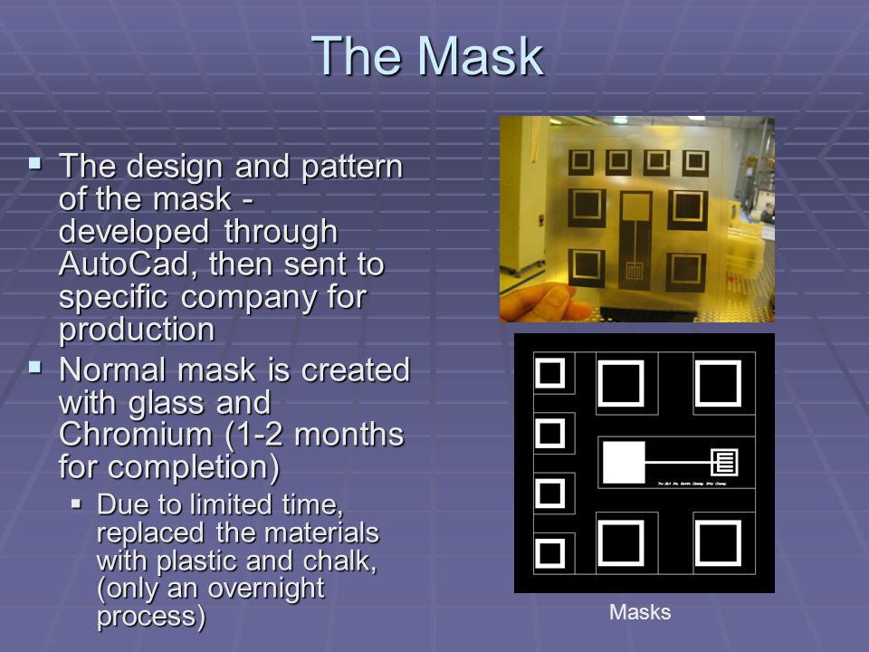The Mask  The design and pattern of the mask - developed through AutoCad, then sent to specific company for production  Normal mask is created with