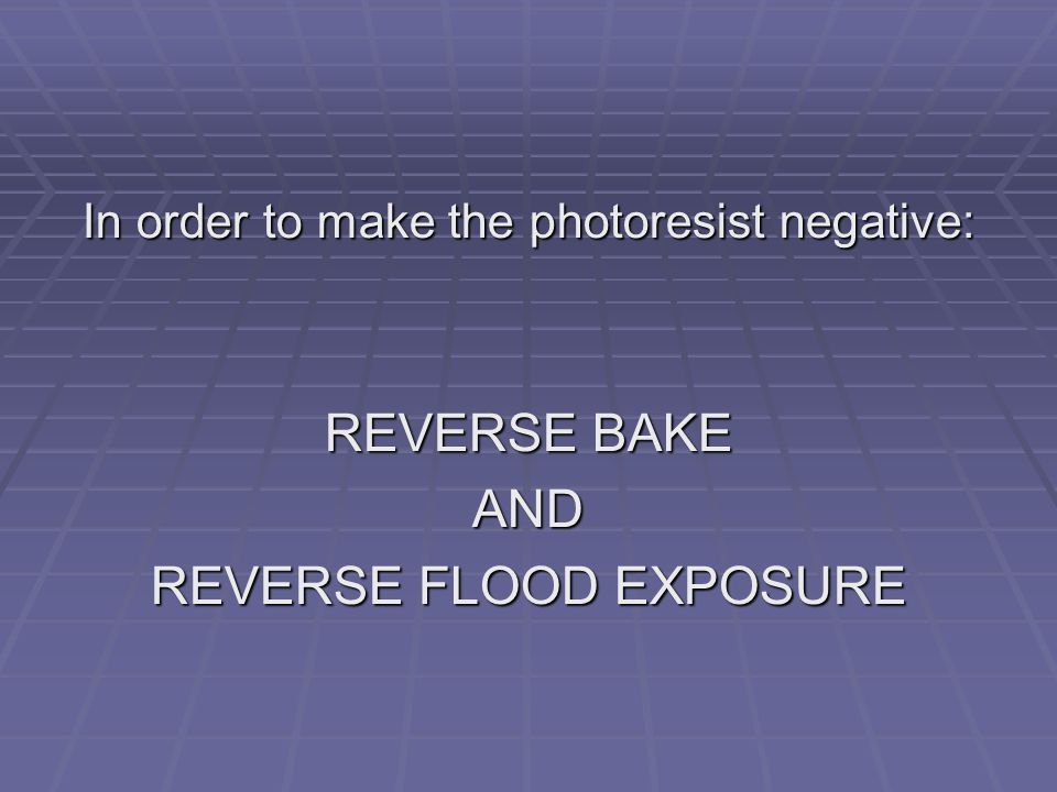 In order to make the photoresist negative: REVERSE BAKE AND REVERSE FLOOD EXPOSURE