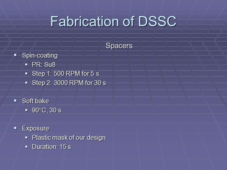Fabrication of DSSC Spacers  Spin-coating  PR: Su8  Step 1: 500 RPM for 5 s  Step 2: 3000 RPM for 30 s  Soft bake  90°C, 30 s  Exposure  Plast