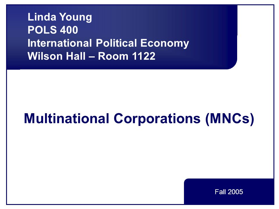 Linda Young, POLS 400, International Political Economy Regulations Uneven and Inadequate Many bilateral treaties for investment, competition policy OECD working in taxation – voluntary Voluntary codes of conduct for MNCs WTO with minimal regulations Partly due to disagreement  FDI – developing countries want more choice