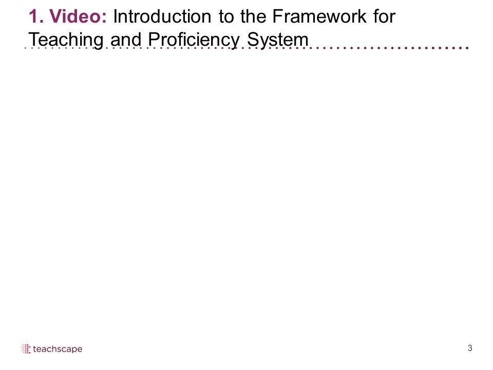 3 1. Video: Introduction to the Framework for Teaching and Proficiency System