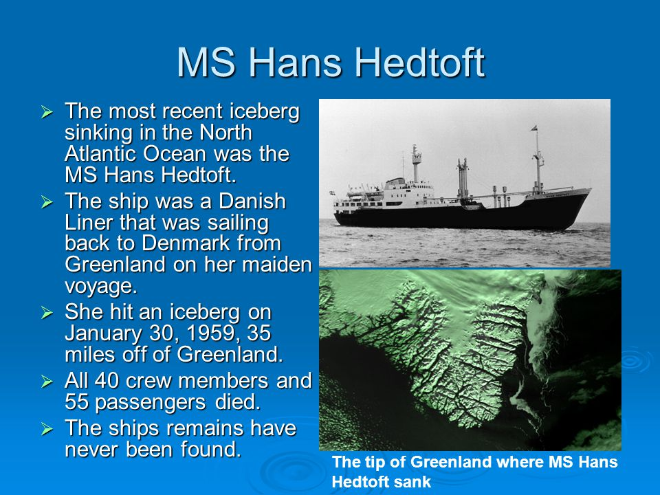 MS Hans Hedtoft  The most recent iceberg sinking in the North Atlantic Ocean was the MS Hans Hedtoft.