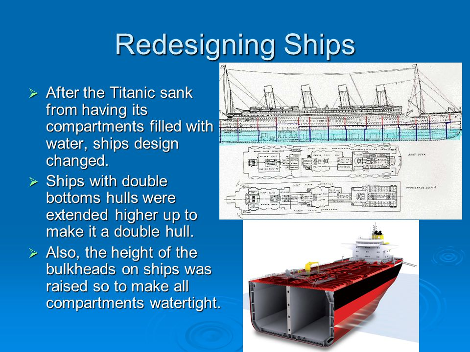 Redesigning Ships  After the Titanic sank from having its compartments filled with water, ships design changed.