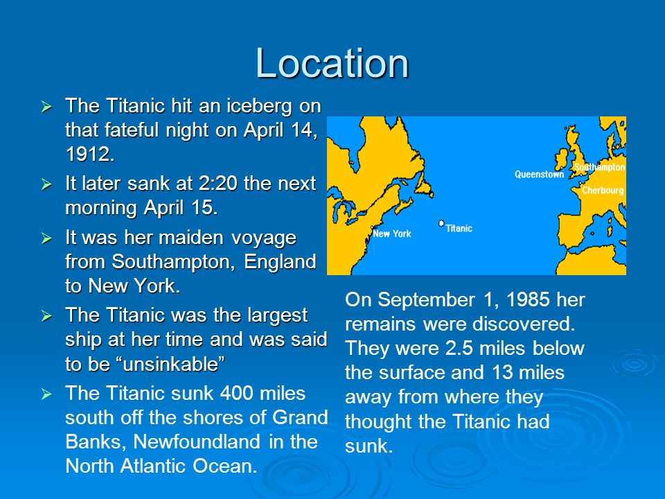 Location  The Titanic hit an iceberg on that fateful night on April 14, 1912.