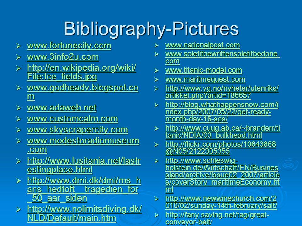 Bibliography-Pictures  www.fortunecity.com www.fortunecity.com  www.3info2u.com www.3info2u.com  http://en.wikipedia.org/wiki/ File:Ice_fields.jpg http://en.wikipedia.org/wiki/ File:Ice_fields.jpg http://en.wikipedia.org/wiki/ File:Ice_fields.jpg  www.godheadv.blogspot.co m www.godheadv.blogspot.co m www.godheadv.blogspot.co m  www.adaweb.net www.adaweb.net  www.customcalm.com www.customcalm.com  www.skyscrapercity.com  www.modestoradiomuseum.com www.modestoradiomuseum.com www.modestoradiomuseum.com  http://www.lusitania.net/lastr estingplace.html http://www.lusitania.net/lastr estingplace.html http://www.lusitania.net/lastr estingplace.html  http://www.dmi.dk/dmi/ms_h ans_hedtoft__tragedien_for _50_aar_siden http://www.dmi.dk/dmi/ms_h ans_hedtoft__tragedien_for _50_aar_siden http://www.dmi.dk/dmi/ms_h ans_hedtoft__tragedien_for _50_aar_siden  http://www.nolimitsdiving.dk/ NLD/Default/main.htm http://www.nolimitsdiving.dk/ NLD/Default/main.htm http://www.nolimitsdiving.dk/ NLD/Default/main.htm  www.nationalpost.com www.nationalpost.com  www.soletitbewrittensoletitbedone.