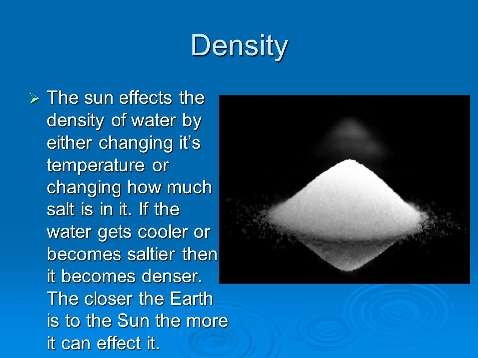 Density  The sun effects the density of water by either changing it's temperature or changing how much salt is in it.
