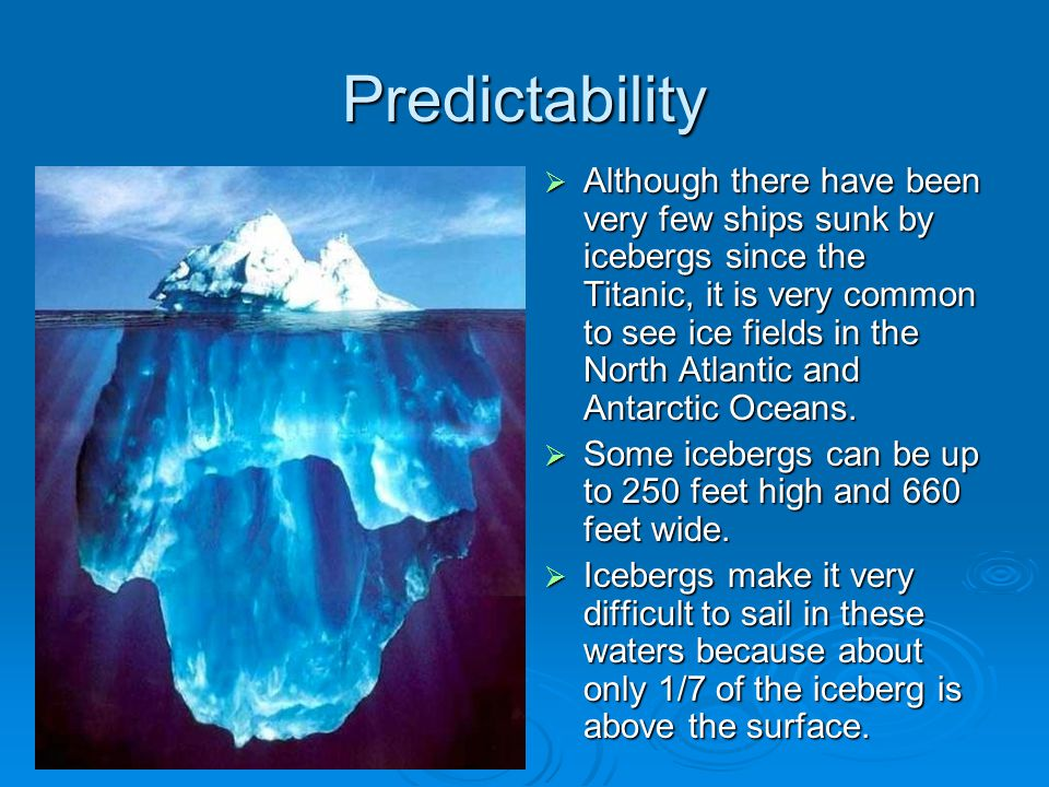 Predictability  Although there have been very few ships sunk by icebergs since the Titanic, it is very common to see ice fields in the North Atlantic and Antarctic Oceans.