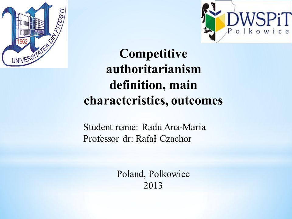 Competitive authoritarianism definition, main characteristics, outcomes Student name: Radu Ana-Maria Professor dr: Rafa Ɨ Czachor Poland, Polkowice 2013