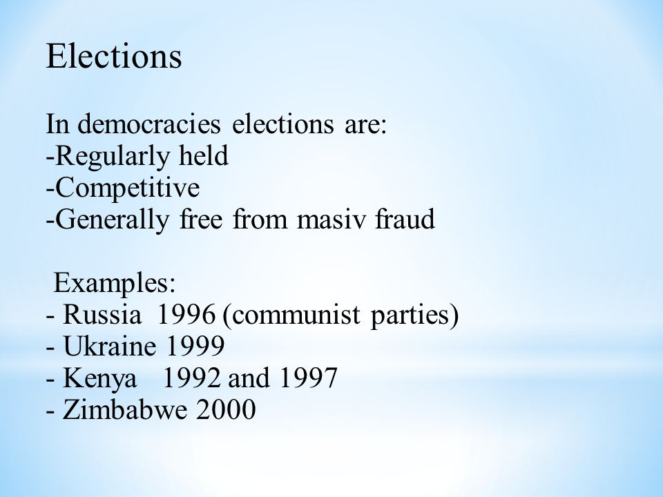 Elections In democracies elections are: -Regularly held -Competitive -Generally free from masiv fraud Examples: - Russia 1996 (communist parties) - Uk