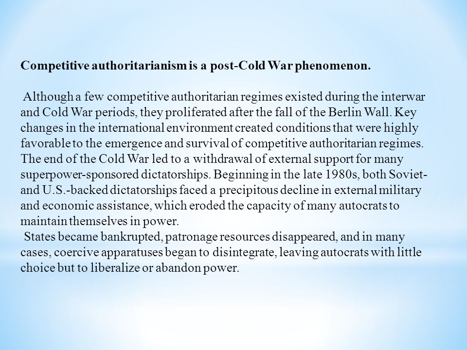 Competitive authoritarianism is a post-Cold War phenomenon. Although a few competitive authoritarian regimes existed during the interwar and Cold War