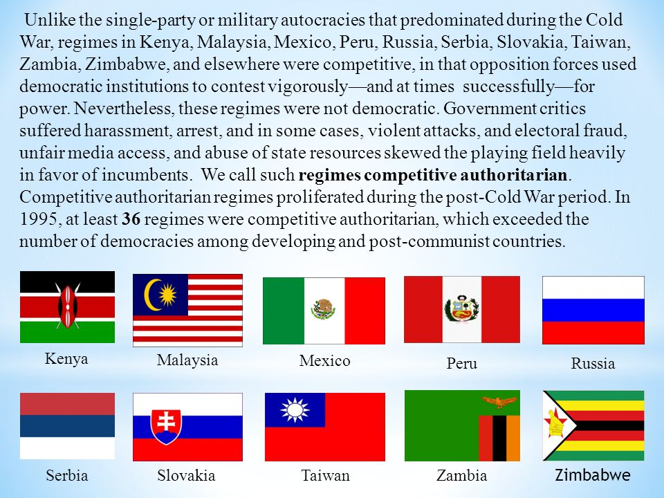Unlike the single-party or military autocracies that predominated during the Cold War, regimes in Kenya, Malaysia, Mexico, Peru, Russia, Serbia, Slova
