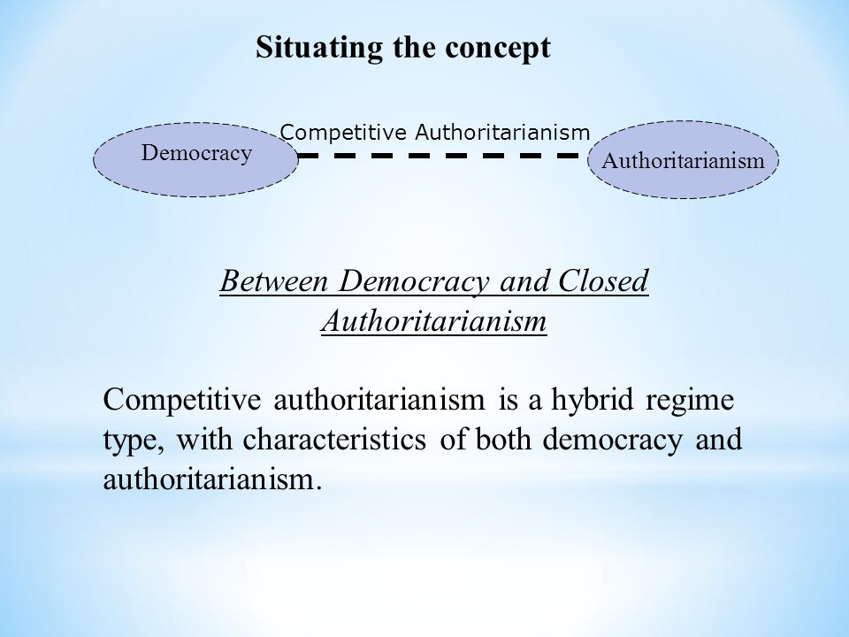 Situating the concept Democracy Authoritarianism Competitive Authoritarianism Between Democracy and Closed Authoritarianism Competitive authoritariani