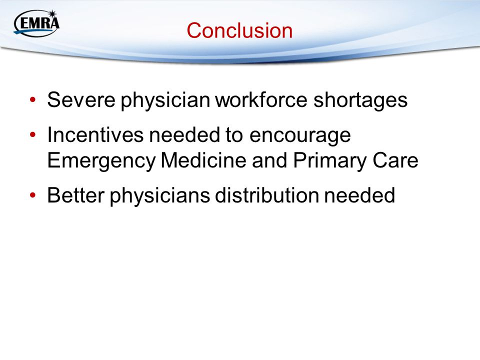 Conclusion Severe physician workforce shortages Incentives needed to encourage Emergency Medicine and Primary Care Better physicians distribution needed