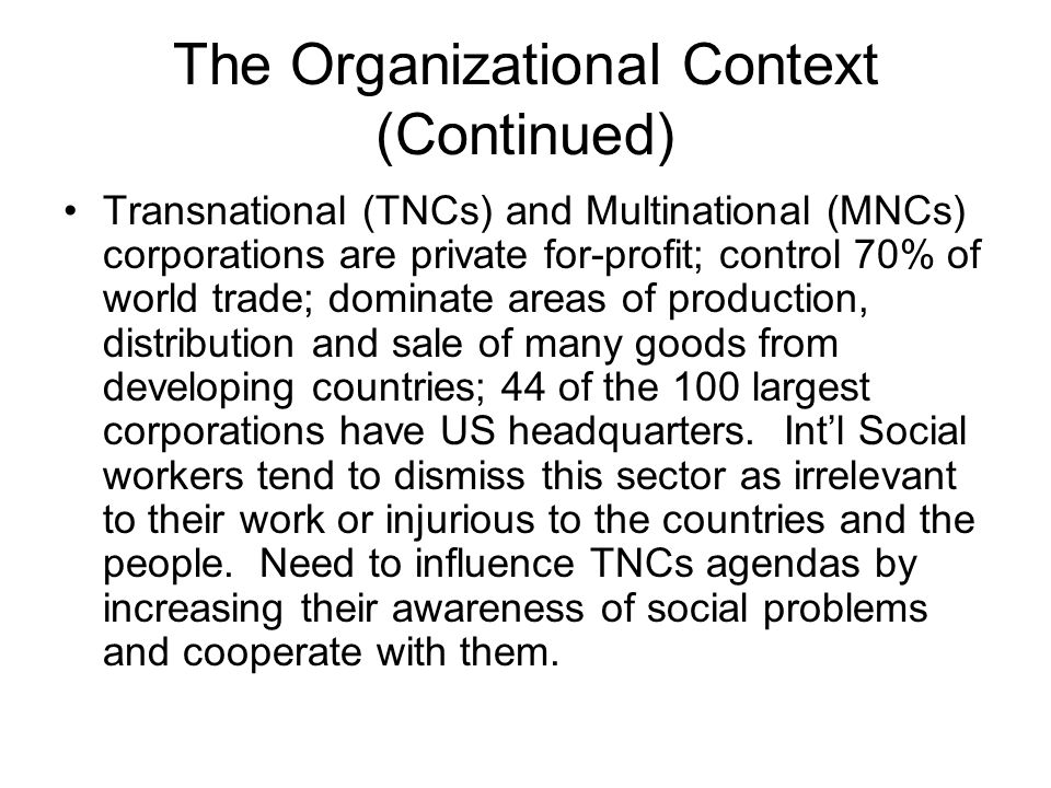 The Organizational Context (Continued) Transnational (TNCs) and Multinational (MNCs) corporations are private for-profit; control 70% of world trade;