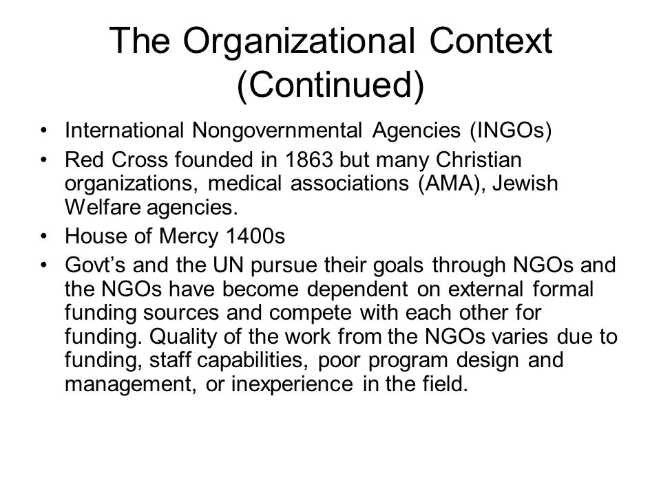 The Organizational Context (Continued) International Nongovernmental Agencies (INGOs) Red Cross founded in 1863 but many Christian organizations, medi