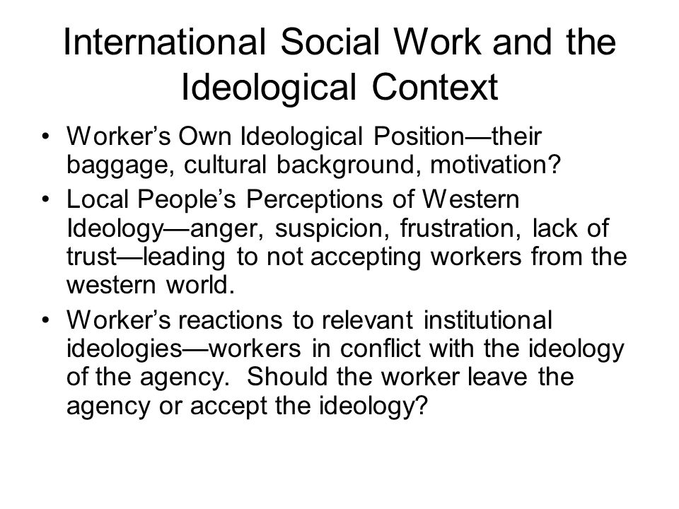International Social Work and the Ideological Context Worker's Own Ideological Position—their baggage, cultural background, motivation? Local People's