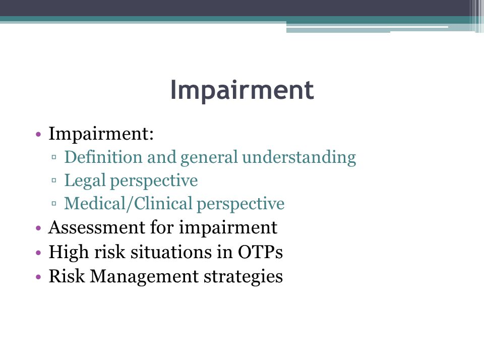 Impairment: ▫Definition and general understanding ▫Legal perspective ▫Medical/Clinical perspective Assessment for impairment High risk situations in O