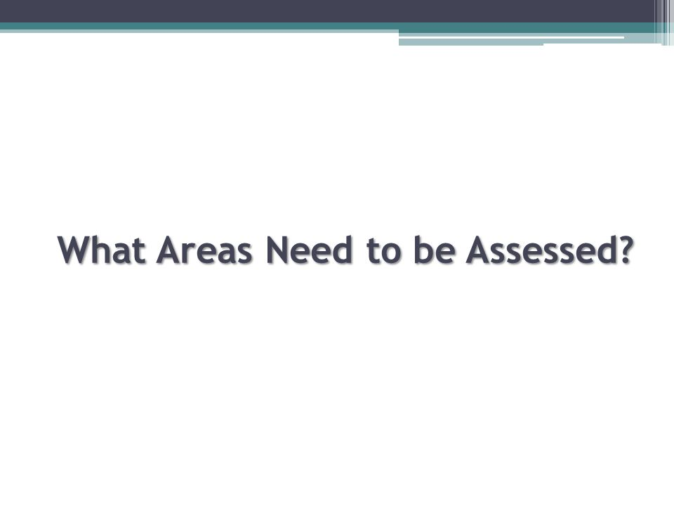 What Areas Need to be Assessed? What Areas Need to be Assessed?
