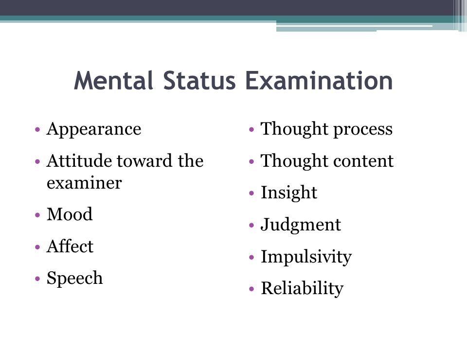 Mental Status Examination Appearance Attitude toward the examiner Mood Affect Speech Thought process Thought content Insight Judgment Impulsivity Reli