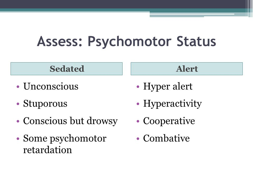 Assess: Psychomotor Status SedatedAlert Unconscious Stuporous Conscious but drowsy Some psychomotor retardation Hyper alert Hyperactivity Cooperative Combative