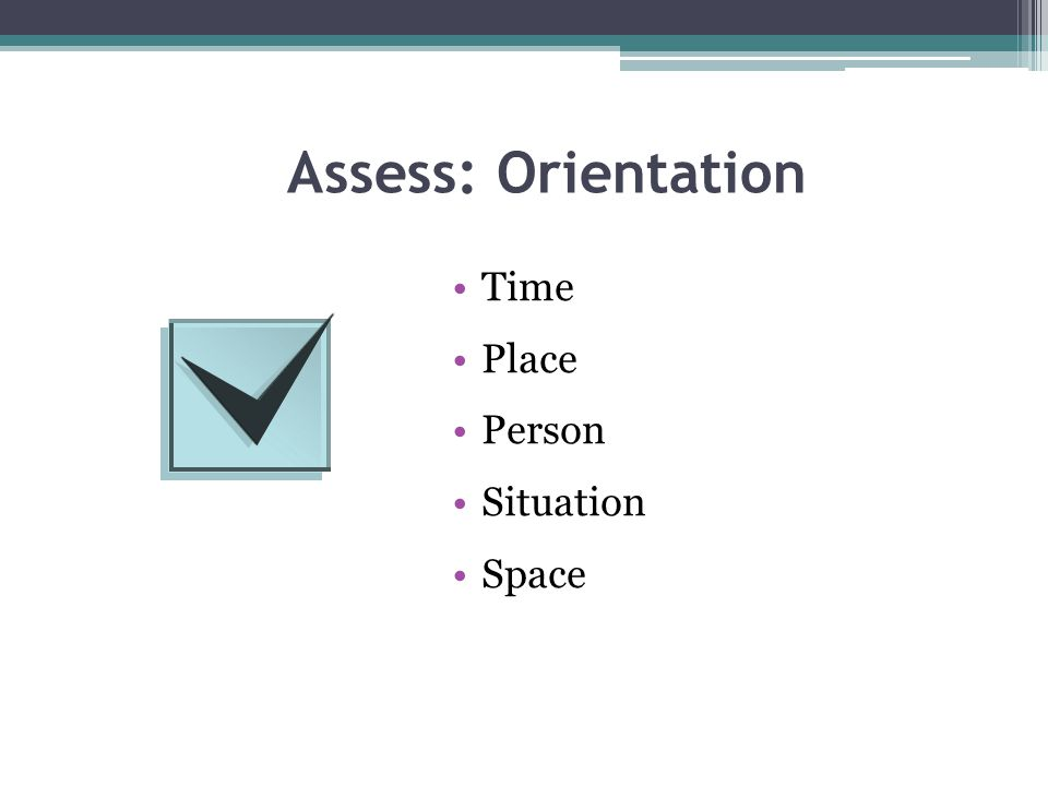Assess: Orientation Time Place Person Situation Space