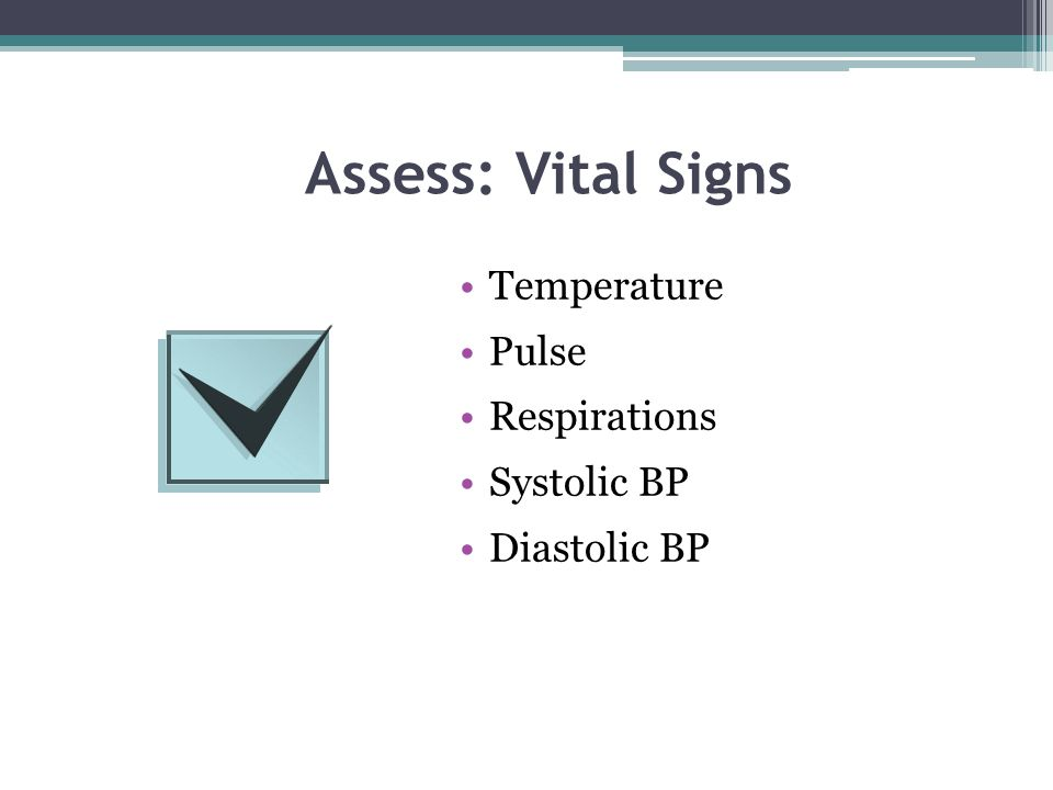 Assess: Vital Signs Temperature Pulse Respirations Systolic BP Diastolic BP
