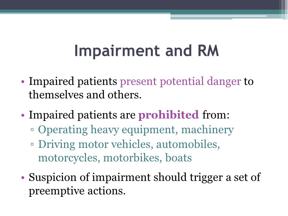 Impairment and RM Impaired patients present potential danger to themselves and others. Impaired patients are prohibited from: ▫Operating heavy equipme