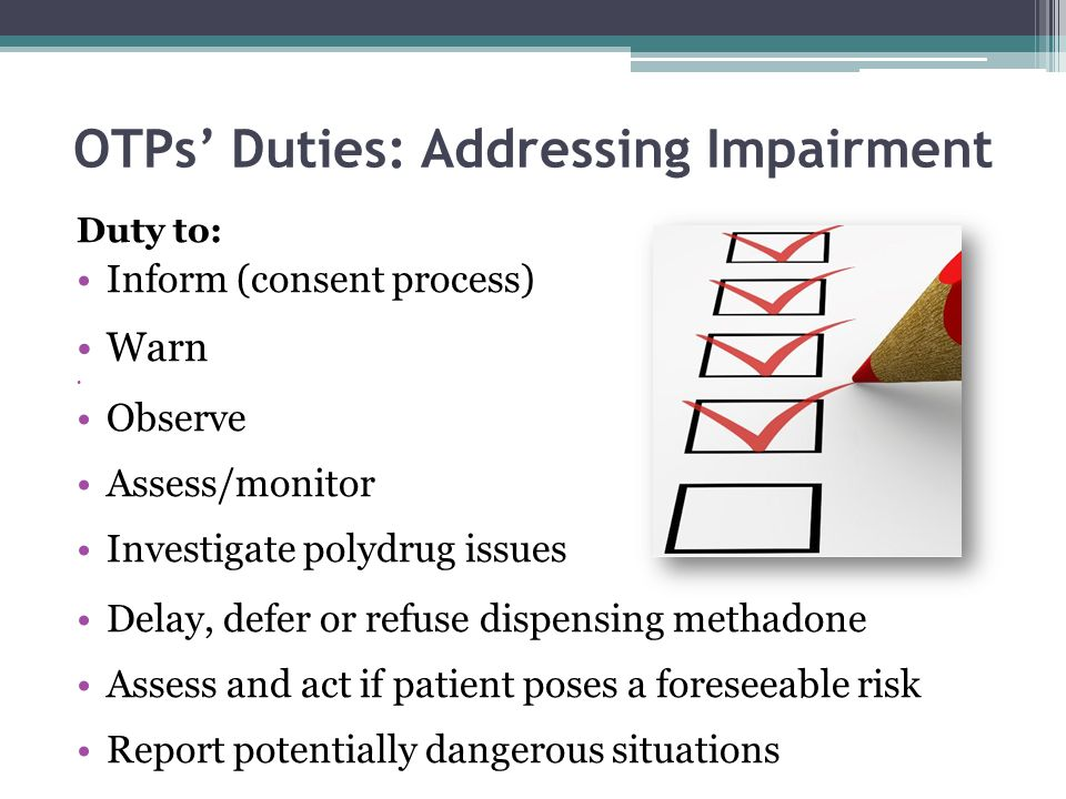 OTPs' Duties: Addressing Impairment Duty to: Inform (consent process) Warn Observe Assess/monitor Investigate polydrug issues Delay, defer or refuse d