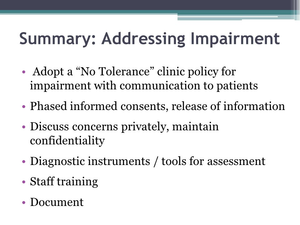 "Summary: Addressing Impairment Adopt a ""No Tolerance"" clinic policy for impairment with communication to patients Phased informed consents, release of"