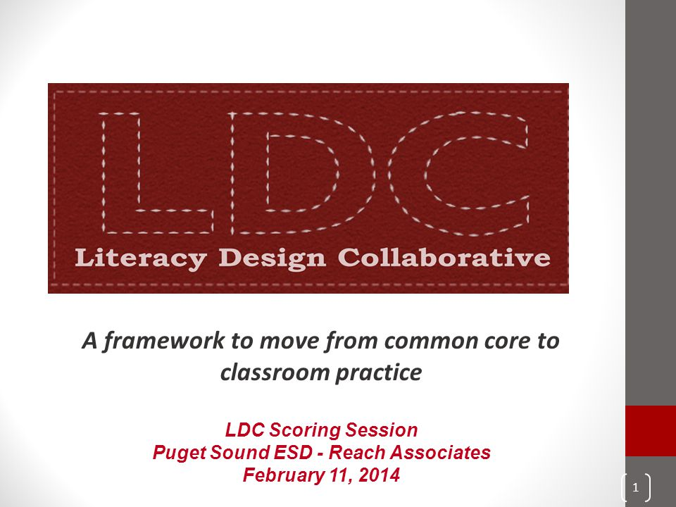 A framework to move from common core to classroom practice LDC Scoring Session Puget Sound ESD - Reach Associates February 11, 2014 1