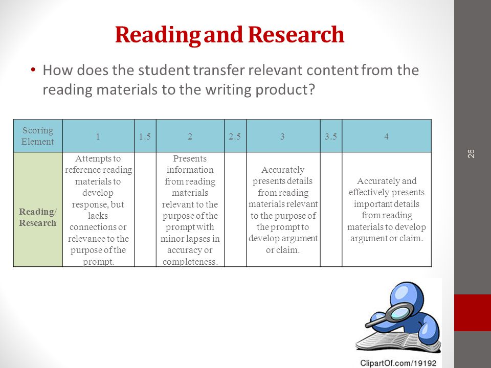 Reading and Research 26 Scoring Element 11.522.533.54 Reading/ Research Attempts to reference reading materials to develop response, but lacks connections or relevance to the purpose of the prompt.