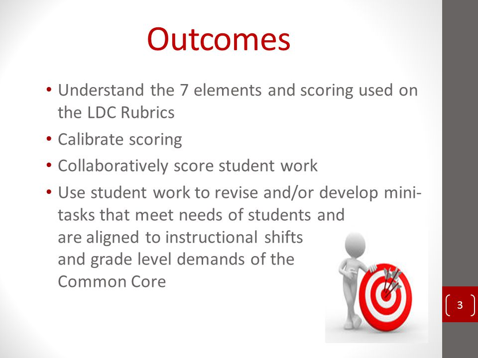 Outcomes Understand the 7 elements and scoring used on the LDC Rubrics Calibrate scoring Collaboratively score student work Use student work to revise and/or develop mini- tasks that meet needs of students and are aligned to instructional shifts and grade level demands of the Common Core 3