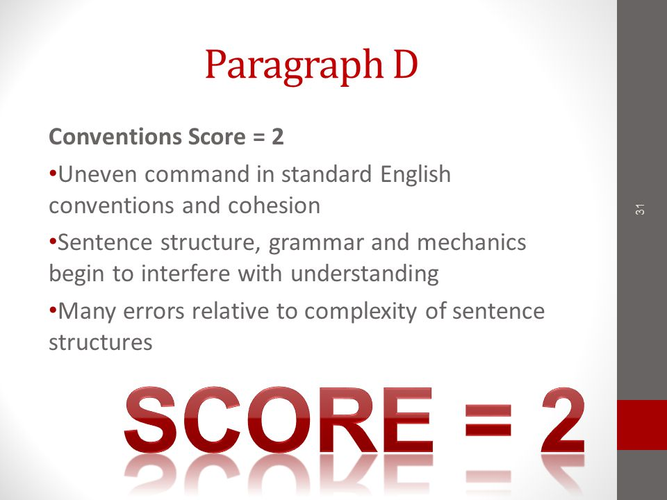 Paragraph D Conventions Score = 2 Uneven command in standard English conventions and cohesion Sentence structure, grammar and mechanics begin to interfere with understanding Many errors relative to complexity of sentence structures 31
