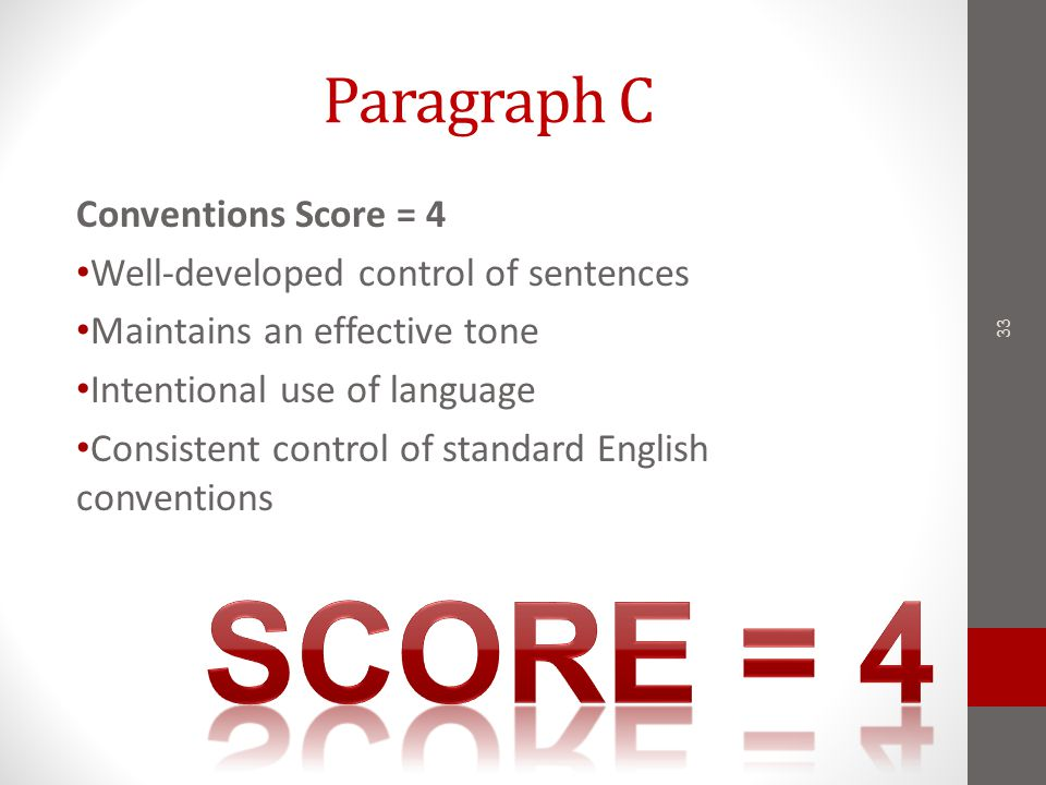 Paragraph C Conventions Score = 4 Well-developed control of sentences Maintains an effective tone Intentional use of language Consistent control of standard English conventions 33