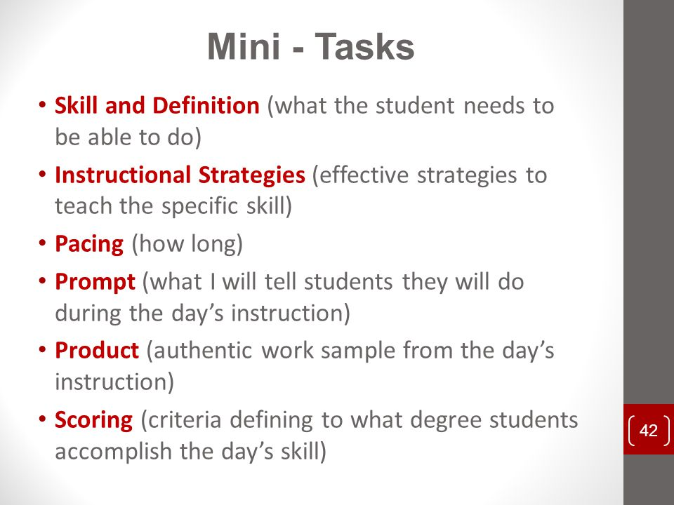 Skill and Definition (what the student needs to be able to do) Instructional Strategies (effective strategies to teach the specific skill) Pacing (how long) Prompt (what I will tell students they will do during the day's instruction) Product (authentic work sample from the day's instruction) Scoring (criteria defining to what degree students accomplish the day's skill) 42 Mini - Tasks