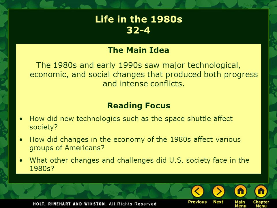Life in the 1980s 32-4 The Main Idea The 1980s and early 1990s saw major technological, economic, and social changes that produced both progress and intense conflicts.