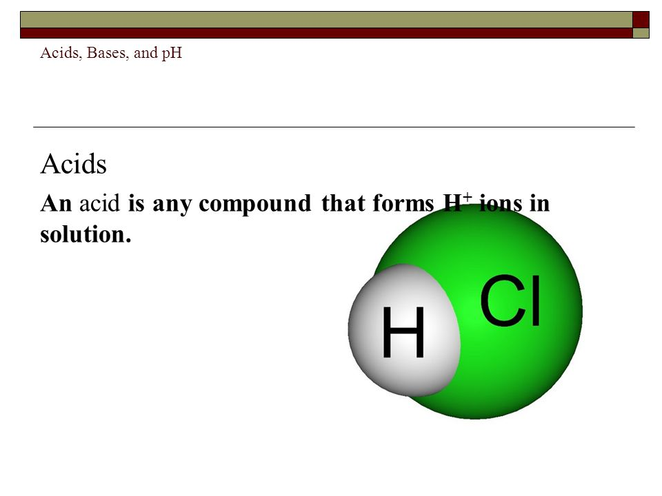 Acids, Bases, and pH Acids An acid is any compound that forms H + ions in solution.