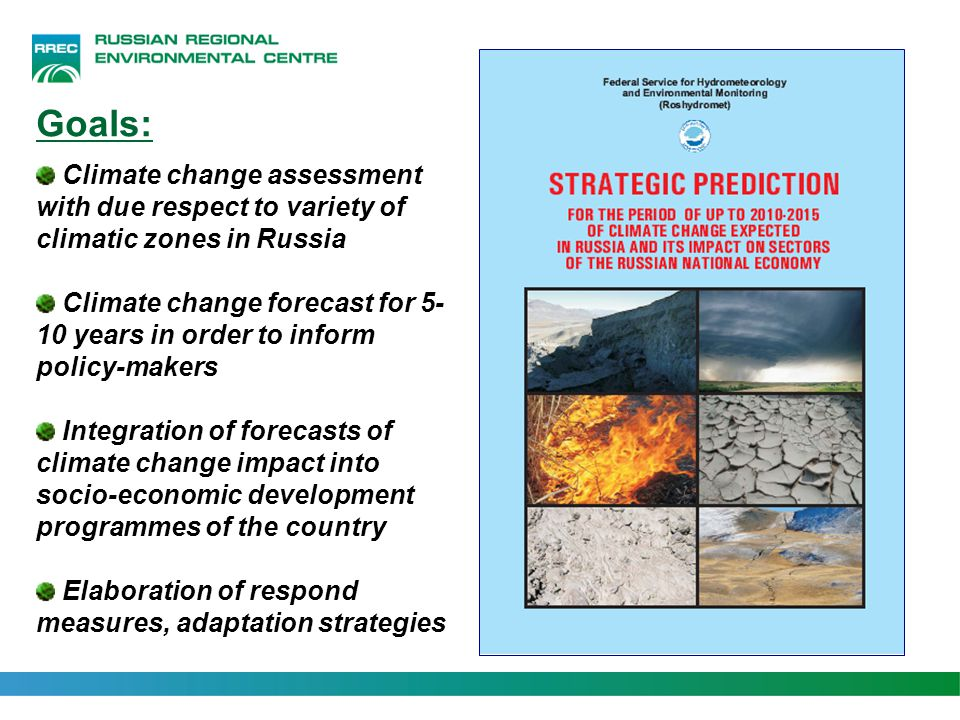 Goals: Climate change assessment with due respect to variety of climatic zones in Russia Climate change forecast for 5- 10 years in order to inform po