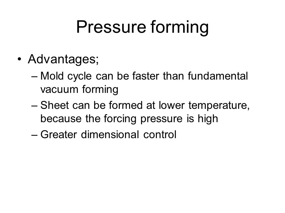 Advantages; –Mold cycle can be faster than fundamental vacuum forming –Sheet can be formed at lower temperature, because the forcing pressure is high