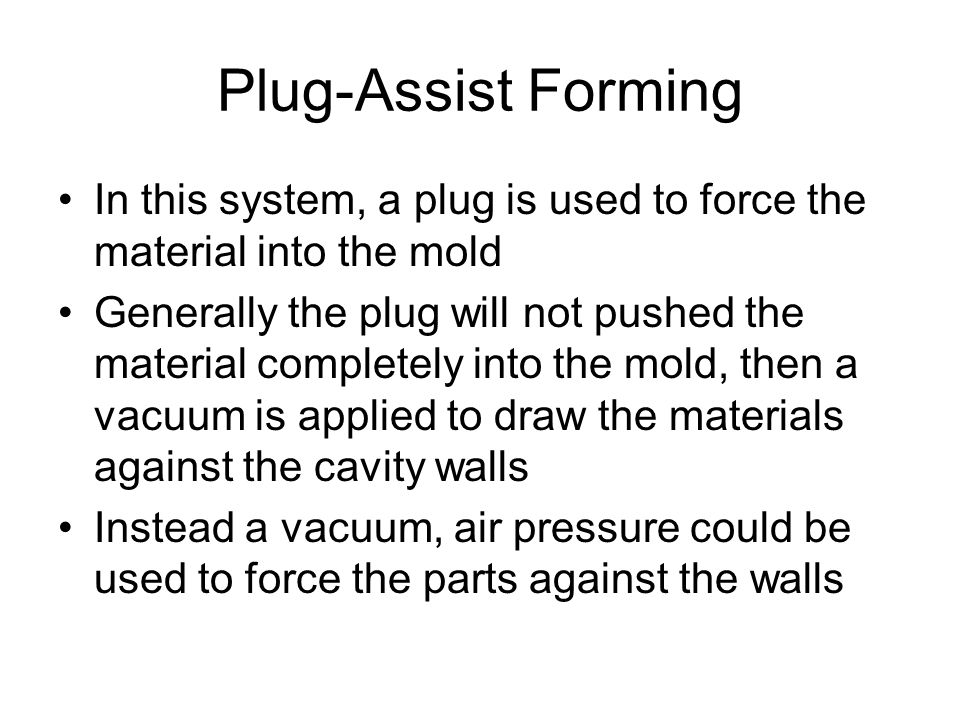 Plug-Assist Forming In this system, a plug is used to force the material into the mold Generally the plug will not pushed the material completely into
