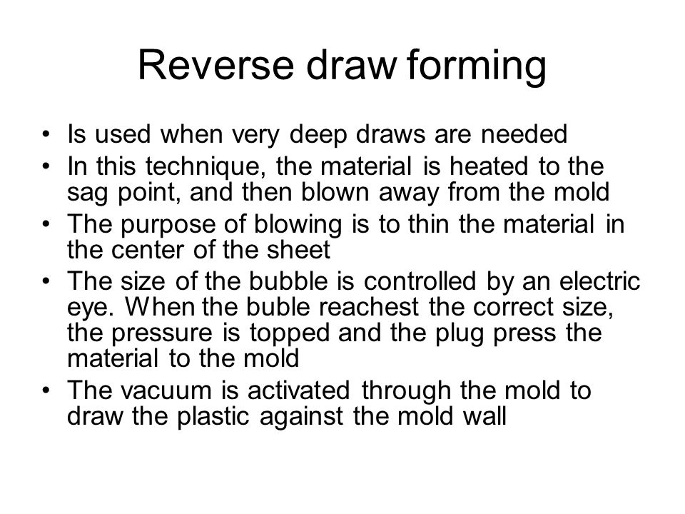 Reverse draw forming Is used when very deep draws are needed In this technique, the material is heated to the sag point, and then blown away from the
