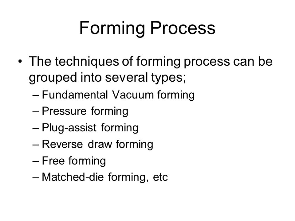 Forming Process The techniques of forming process can be grouped into several types; –Fundamental Vacuum forming –Pressure forming –Plug-assist formin