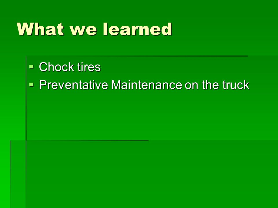 What we learned  Chock tires  Preventative Maintenance on the truck