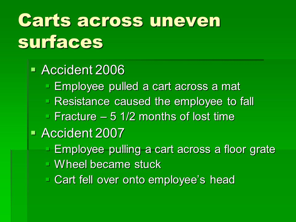 Carts across uneven surfaces  Accident 2006  Employee pulled a cart across a mat  Resistance caused the employee to fall  Fracture – 5 1/2 months of lost time  Accident 2007  Employee pulling a cart across a floor grate  Wheel became stuck  Cart fell over onto employee's head