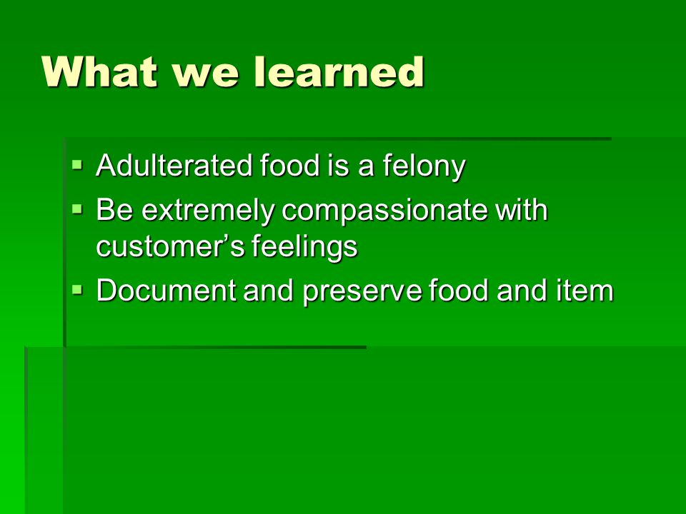 What we learned  Adulterated food is a felony  Be extremely compassionate with customer's feelings  Document and preserve food and item
